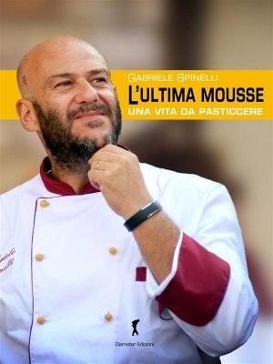 L-ultima-Mousse-Una-vita-da-pasticcere-di-Gabriele-Spinelli